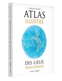 François Thierry - Atlas illustré des lieux inaccessibles.