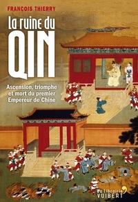 François Thierry - La ruine du Qin - Ascension, triomphe et mort du premier empereur de Chine.