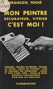 François Toche - Mon peintre décorateur, vitrier c'est moi !.