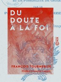 François Tournebize et François Coppée - Du doute à la foi - Le besoin, les raisons, les moyens, le devoir et la possibilité de croire.