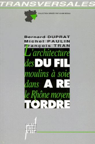François Tran et Michel Paulin - Du fil à retordre - L'architecture des moulins à soie dans le Rhône moyen.