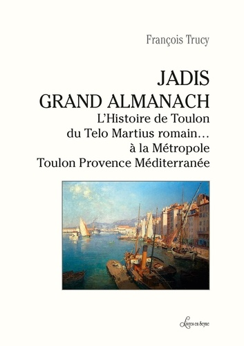 François Trucy - Jadis, Grand Almanach - L'histoire de Toulon du Telo Martius romain… à la Métropole Toulon Provence Méditerrannée.