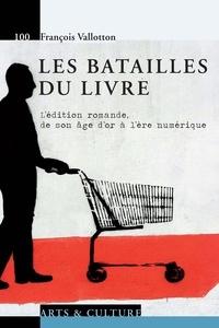 François Vallotton - Les batailles du livre - L'édition romande, de son âge d'or à l'ère numérique.