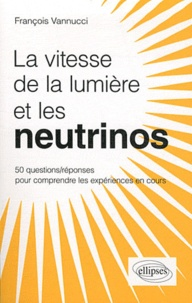 François Vannucci - Les neutrinos voyagent-ils plus vite que la lumière ? - 50 questions/réponses pour mieux comprendre.