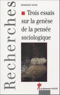 François Vatin - Trois essais sur la genèse de la pensée sociologique - Politique, epistémologie et cosmologie.