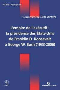 François Vergniolle de Chantal - L'empire de l'exécutif : la présidence des États-Unis - De Franklin D. Roosevelt à George W. Bush (1933-2006).