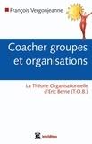 François Vergonjeanne - Coacher groupes et organisations - avec la Théorie organisationnelle de Berne (TOB).