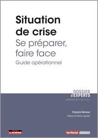 François Vernoux - Situation de crise : se préparer, faire face - Guide opérationnel.