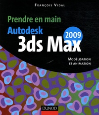 François Vidal - Prendre en main Autodesk 3ds MAX 2009 - Modélisation et animation.