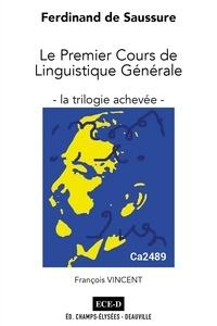 François Vincent - Ferdinand de Saussure : le premier cours de linguistique générale - La trilogie achevée. Sténogramme Caille, triple transcription, analyses et commentaires.