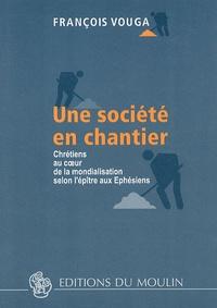 François Vouga - Une société en chantier - Chrétiens au coeur de la mondialisation selon l'épître aux Ephésiens.