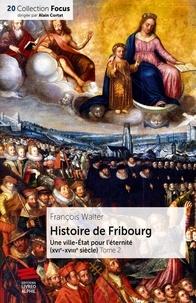 François Walter - Histoire de Fribourg - Tome 2 - Une ville-État pour l'éternité (XVIe-XVIIIe siècle).