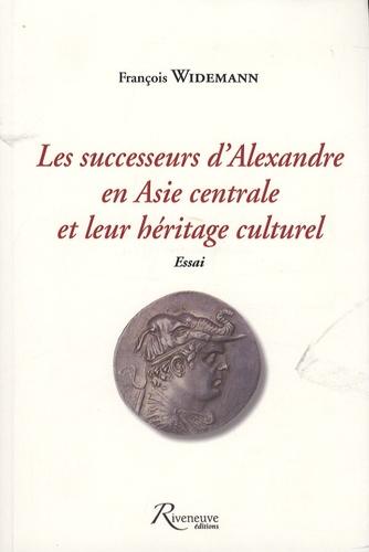François Widemann - Les successeurs d'Alexandre en Asie centrale et leur héritage culturel - Essai.