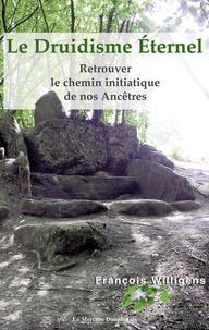 François Willigens - Le Druidisme Eternel - Retrouver le chemin initiatique de nos ancêtres.