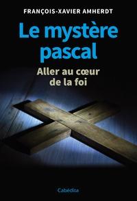 François-Xavier Amherdt - Le mystère pascal - Aller au coeur de la foi.