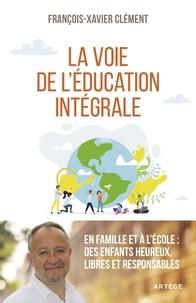 François-Xavier Clément - La voie de l'éducation intégrale - En famille et à l'école : des enfants heureux, libres et responsables.