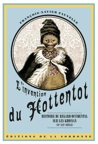 François-Xavier Fauvelle - L'invention du Hottentot - Histoire du regard occidental sur les Khoisan (XVe-XIXe siècle).
