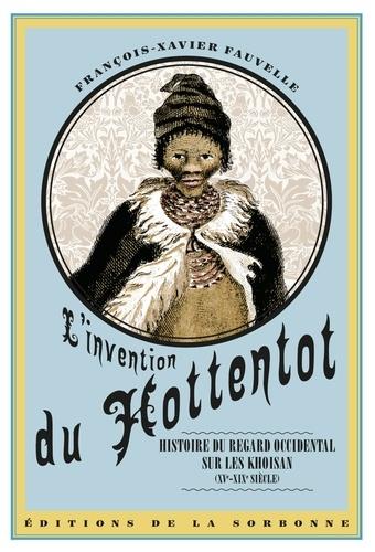 L'invention du Hottentot. Histoire du regard occidental sur les Khoisan (XVe-XIXe siècle)