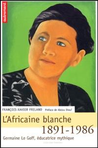 François-Xavier Freland - L'Afrique blanche - Germaine Le Goff, éducatrice mythique 1891-1986.