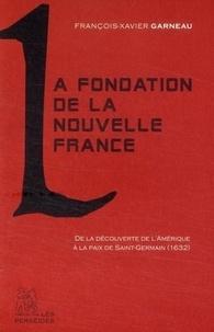 François-Xavier Garneau - La Fondation de la Nouvelle-France - De la découverte de l'Amérique à la paix de 1632.