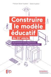 François-Xavier Hussherr et Cécile Hussherr - Construire le modèle éducatif du XXIe siècle - Les promesses de la digitalisation et les nouveaux modes d'apprentissage.