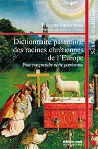 François-Xavier Nève - Dictionnaire passionné des racines chretiennes de l'Europe - Pour comprendre notre patrimoine.