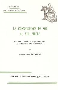 François-Xavier Putallaz - La connaissance de soi au XIIIe siècle - De Matthieu d'Aquasparta à Thierry de Freiberg.