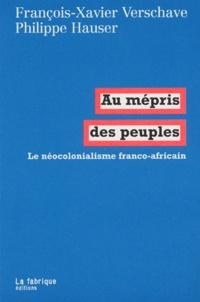 François-Xavier Verschave et Philippe Hauser - Au mépris des peuples - Le néocolonialisme franco-africain.