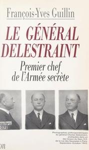 François-Yves Guillin - Le général Delestraint - Le premier chef de l'Armée secrète.