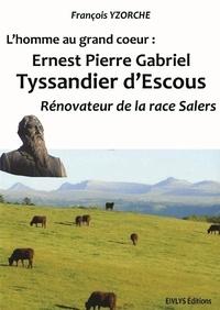 François Yzorche - L'homme au grand coeur : Ernest Pierre Gabriel Tyssandier d'Escous Rénovateur de la race Salers.