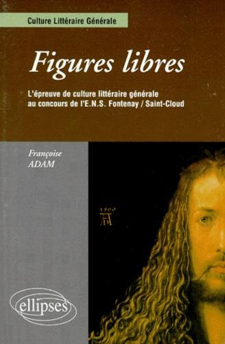 Françoise Adam - Figures libres - L'épreuve de culture littéraire générale au concours de l'ENS Fontenay-Saint-Cloud.
