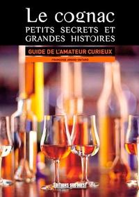 Le cognac : petits secrets et grandes histoires- Guide de l'amateur curieux - Françoise Argod-Dutard |