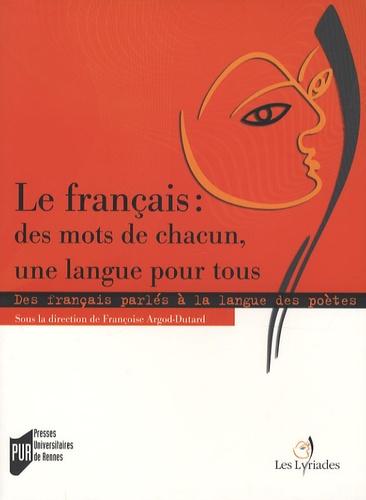 Françoise Argod-Dutard - Le français : des mots de chacun, une langue pour tous - Des français parlés à la langue des poètes en France et dans la francophonie.