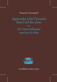 Françoise Armengaud - Apprendre à lire l'éternité dans l'oeil des chats ou De l'émerveillement causé par les bêtes.