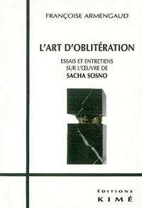 Françoise Armengaud - l'art d'oblitération. - Essais et entretiens sur l'oeuvre de Sacha Sosno.
