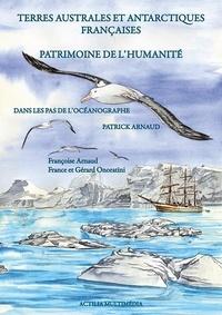 Françoise Arnaud et France Onoratini - Terres australes et antarctiques françaises - Patrimoine de l'humanité. Dans les pas de l'océanographe Patrick Arnaud.