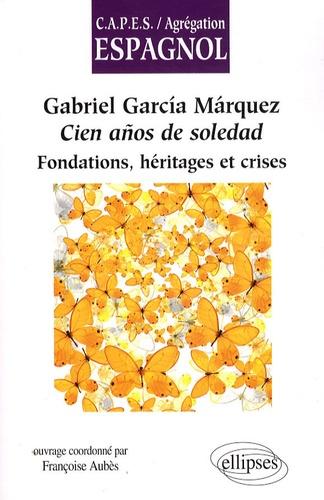 Françoise Aubès - Gabriel Garcia Marquez, Cien anos de soledad - Fondations, héritages et crises.