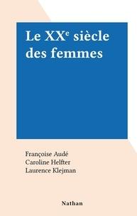Françoise Audé et Caroline Helfter - Le XXe siècle des femmes.