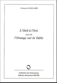Françoise Baillard - L'Oeil à l'Iris suivi de L'Orange sur la Table.