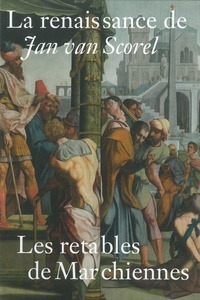 Françoise Baligand et Alexis Donetzkoff - La renaissance de Jan van Scorel - Les retables de Marchiennes.