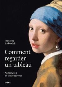Françoise Barbe-Gall - Comment regarder un tableau - Apprendre à en croire ses yeux.