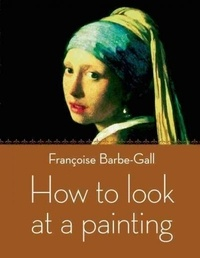Françoise Barbe-Gall - How to Look at a Painting.