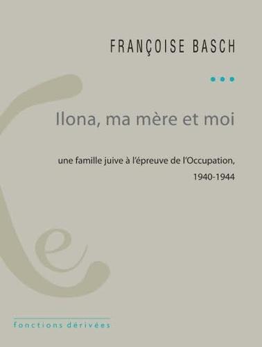 Françoise Basch - Ilona, ma mère et moi - Une famille juive sous l'Occupation. 1940-1944.