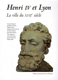 Françoise Bayard et Jacqueline Boucher - Henri IV et Lyon - La ville du XVIIe siècle.