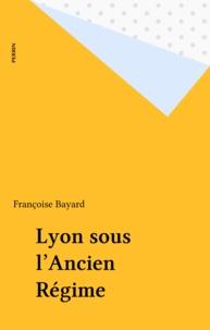 Françoise Bayard - Vivre à Lyon sous l'ancien régime.