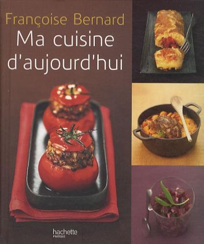 Françoise Bernard - Ma cuisine d'aujourd'hui.