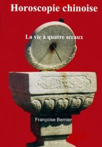 Françoise Bernier - Horoscopie chinoise. - La vie à quatre sceaux.