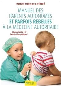 Françoise Berthoud - Manuel des parents autonomes et parfois rebelles à la médecine autoritaire - Mon enfant a-t-il besoin d'un pédiatre ?.