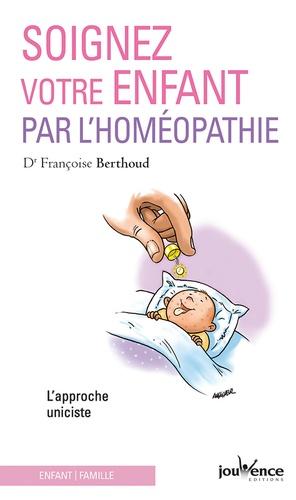 Soignez votre enfant par l'homéopathie. L'approche uniciste