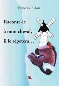 Françoise Bidois - Raconte le à mon cheval, il le répétera.